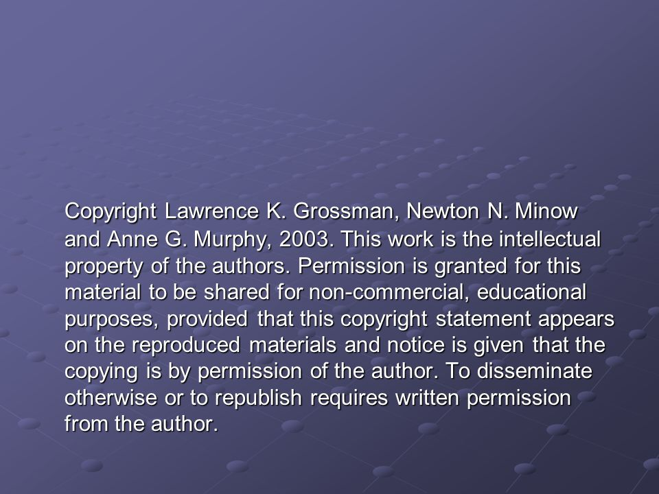 Copyright Lawrence K. Grossman, Newton N. Minow and Anne G. Murphy, 2003. This work is the intellectual property of the authors. Permission is granted