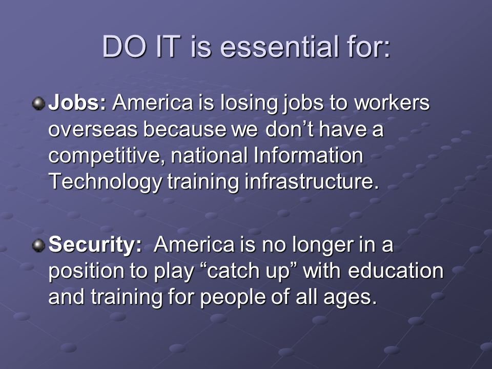 DO IT is essential for: Jobs: America is losing jobs to workers overseas because we don't have a competitive, national Information Technology training infrastructure.