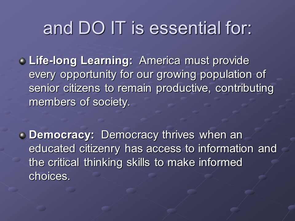 and DO IT is essential for: Life-long Learning: America must provide every opportunity for our growing population of senior citizens to remain productive, contributing members of society.
