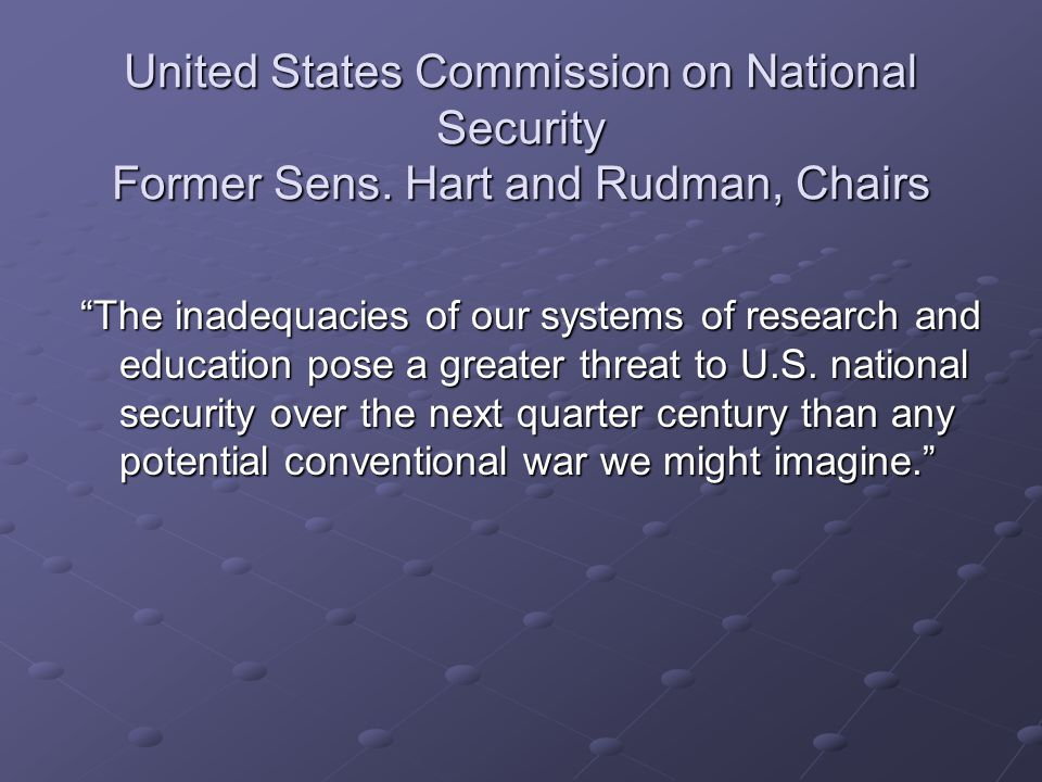 "United States Commission on National Security Former Sens. Hart and Rudman, Chairs ""The inadequacies of our systems of research and education pose a g"