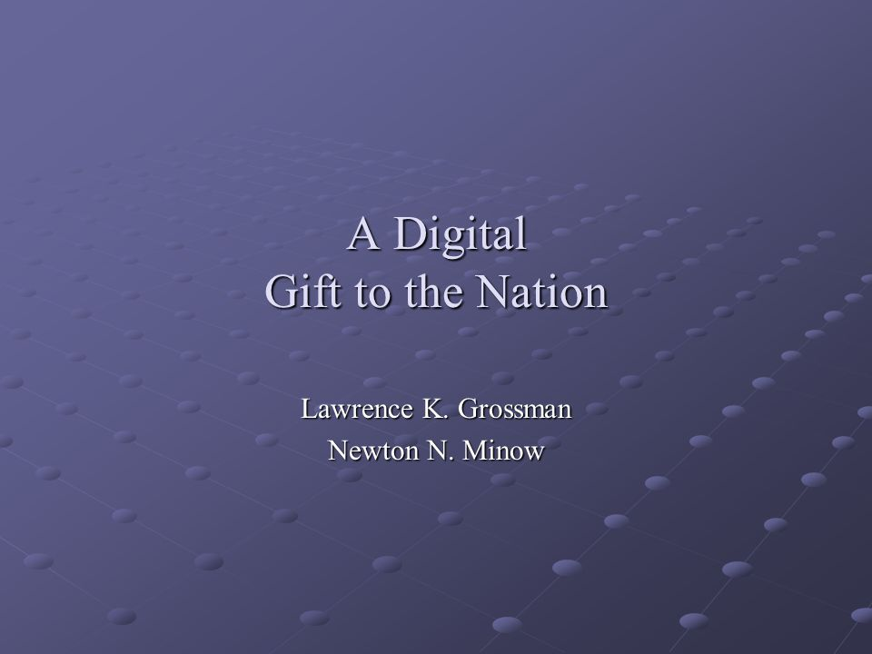 A Digital Gift to the Nation Lawrence K. Grossman Newton N. Minow