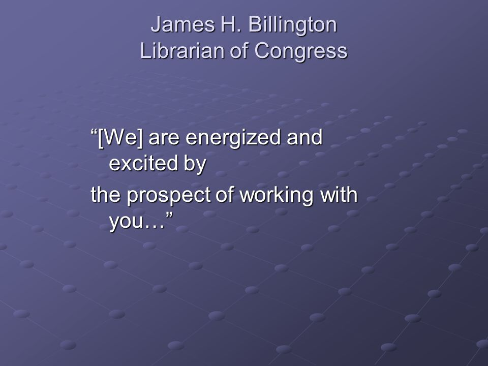 "James H. Billington Librarian of Congress ""[We] are energized and excited by the prospect of working with you…"""