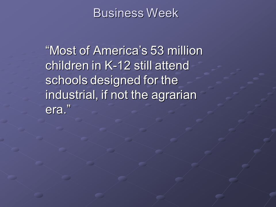 "Business Week ""Most of America's 53 million children in K-12 still attend schools designed for the industrial, if not the agrarian era."""