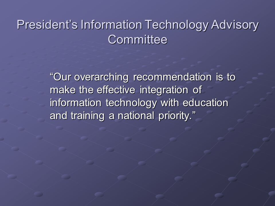 President's Information Technology Advisory Committee Our overarching recommendation is to make the effective integration of information technology with education and training a national priority.