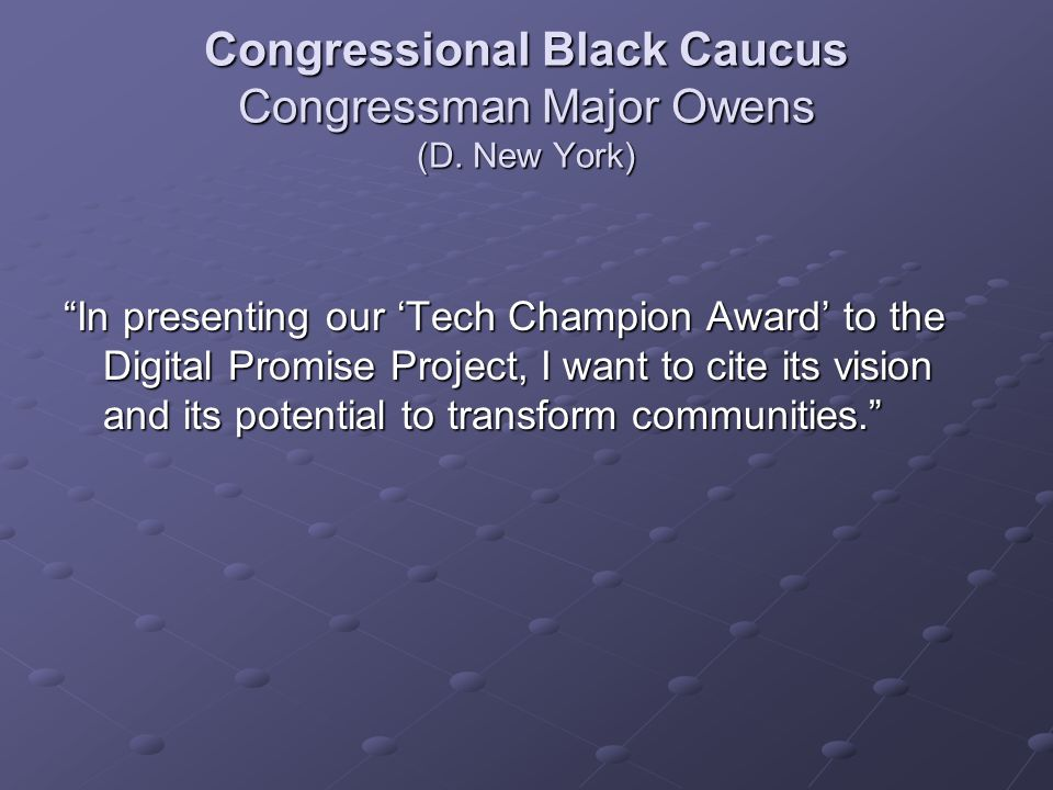 "Congressional Black Caucus Congressman Major Owens (D. New York) ""In presenting our 'Tech Champion Award' to the Digital Promise Project, I want to ci"