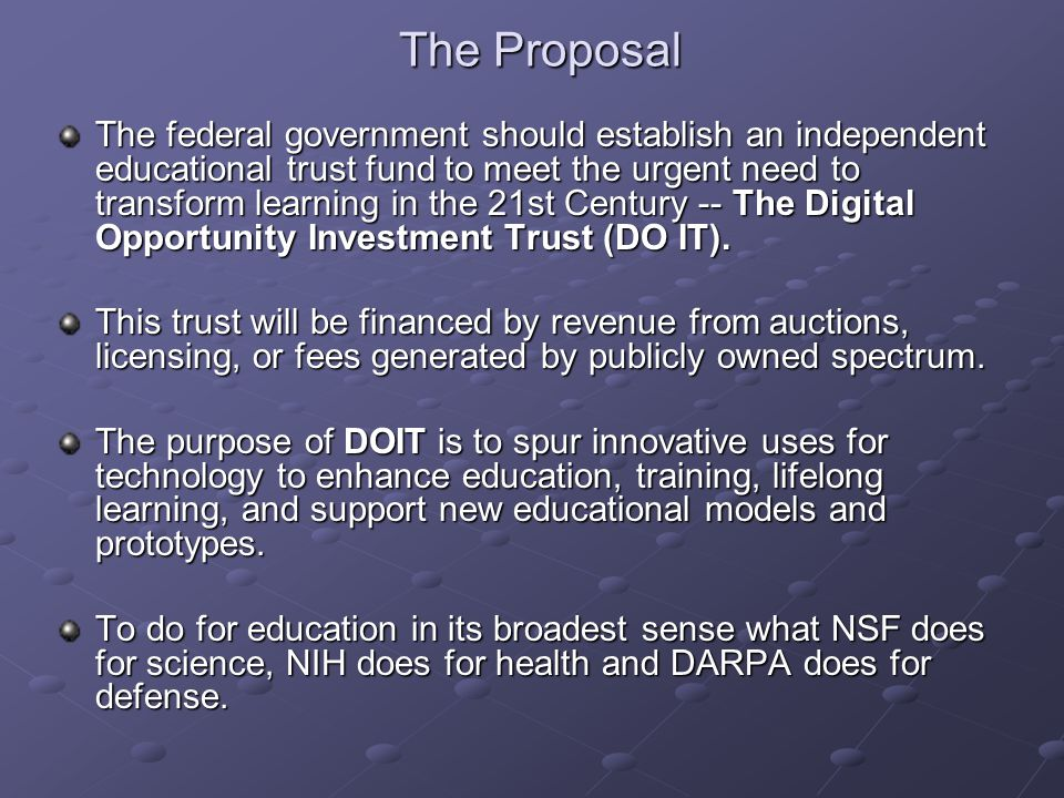 The Proposal The federal government should establish an independent educational trust fund to meet the urgent need to transform learning in the 21st Century -- The Digital Opportunity Investment Trust (DO IT).