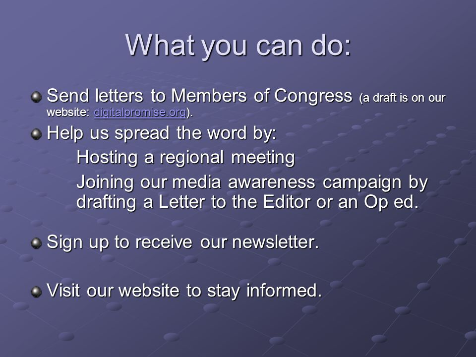 What you can do: Send letters to Members of Congress (a draft is on our website: digitalpromise.org). digitalpromise.org Help us spread the word by: H