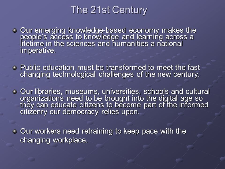 The 21st Century Our emerging knowledge-based economy makes the people's access to knowledge and learning across a lifetime in the sciences and humani