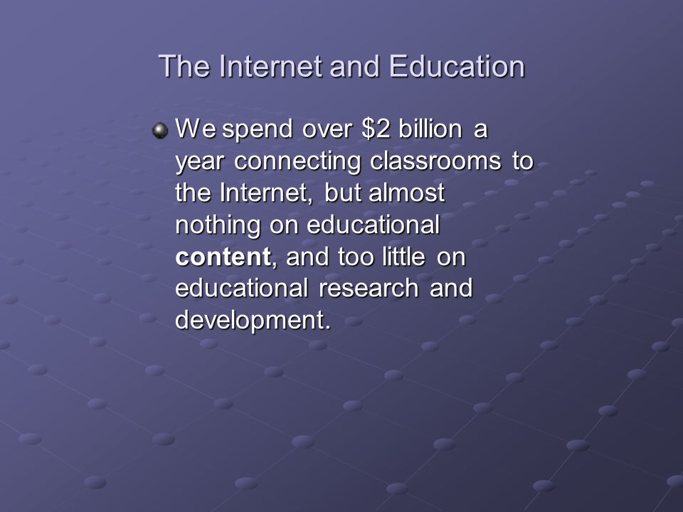 The Internet and Education We spend over $2 billion a year connecting classrooms to the Internet, but almost nothing on educational content, and too little on educational research and development.