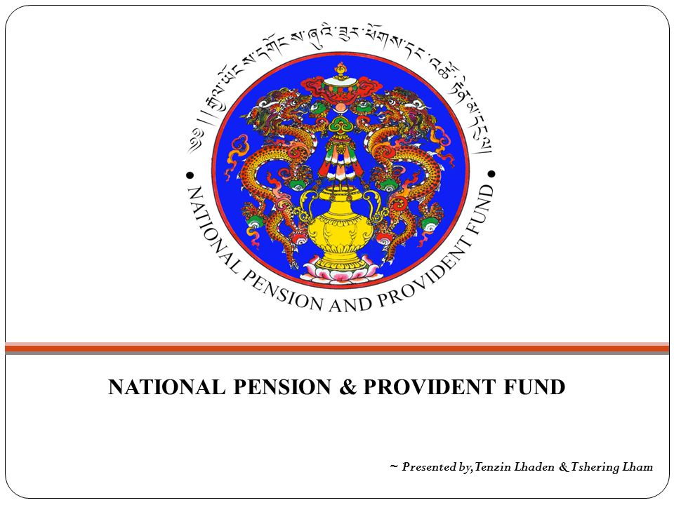 NATIONAL PENSION & PROVIDENT FUND ~ Presented by, Tenzin Lhaden & Tshering Lham