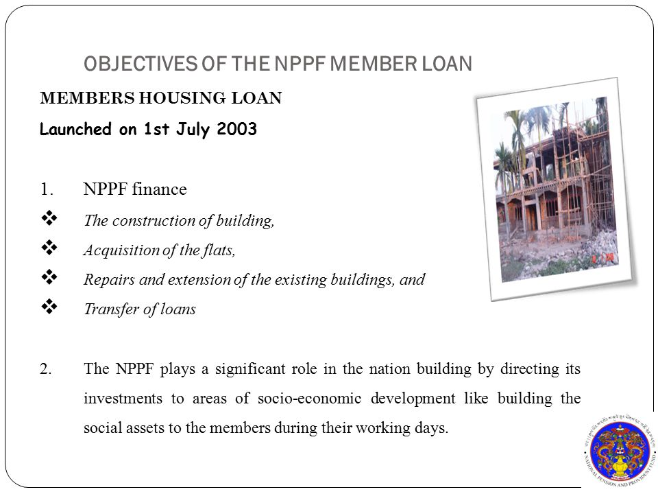 OBJECTIVES OF THE NPPF MEMBER LOAN MEMBERS HOUSING LOAN Launched on 1st July 2003 1.