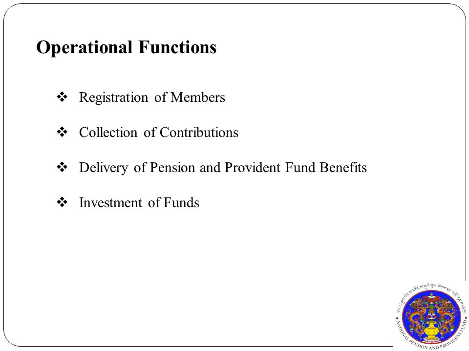 Operational Functions  Registration of Members  Collection of Contributions  Delivery of Pension and Provident Fund Benefits  Investment of Funds