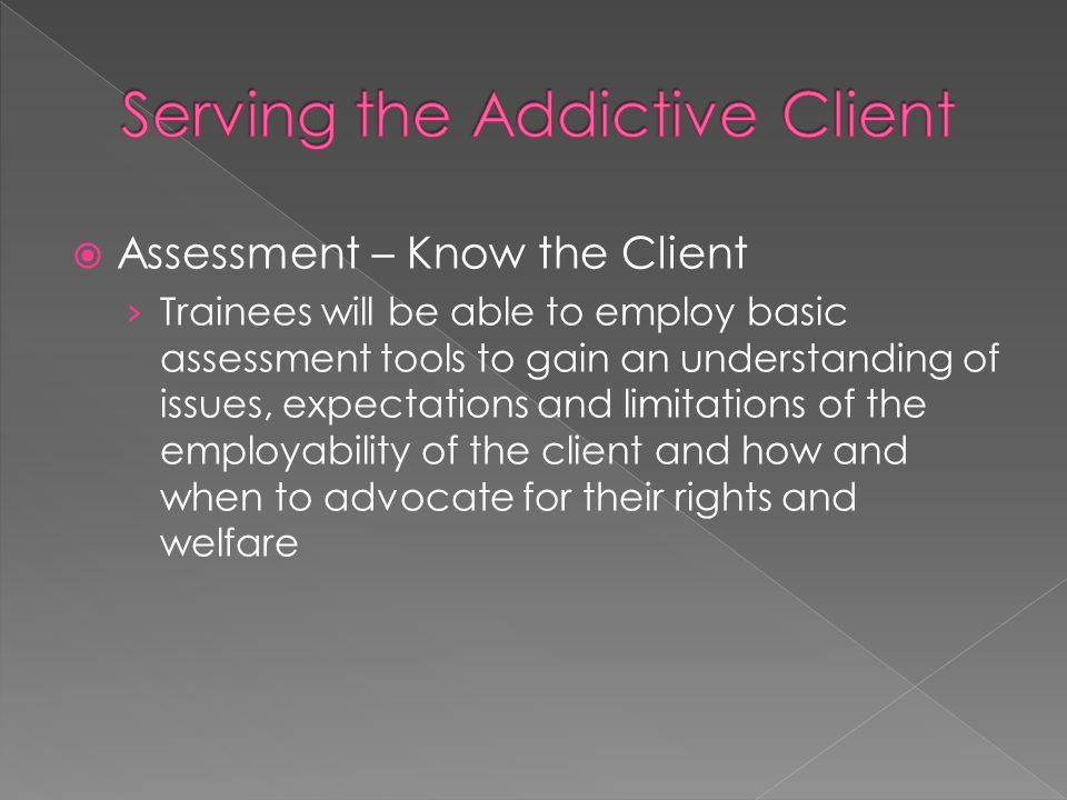  Assessment – Know the Client › Trainees will be able to employ basic assessment tools to gain an understanding of issues, expectations and limitations of the employability of the client and how and when to advocate for their rights and welfare