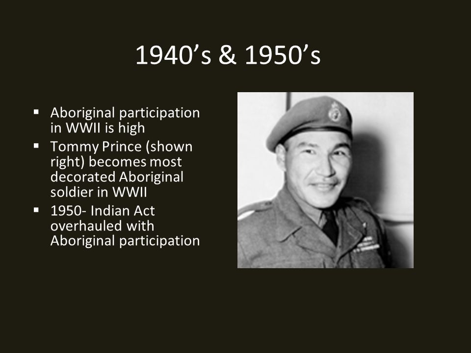 1940's & 1950's  Aboriginal participation in WWII is high  Tommy Prince (shown right) becomes most decorated Aboriginal soldier in WWII  1950- Indian Act overhauled with Aboriginal participation