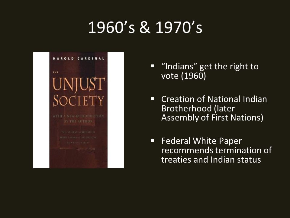 1960's & 1970's  Indians get the right to vote (1960)  Creation of National Indian Brotherhood (later Assembly of First Nations)  Federal White Paper recommends termination of treaties and Indian status