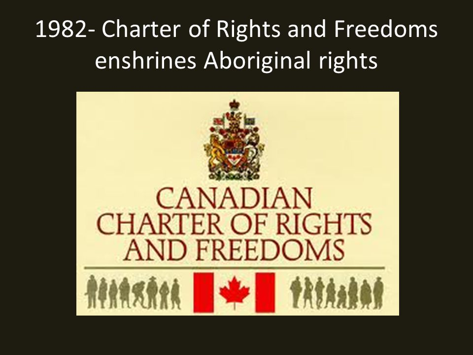 1982- Charter of Rights and Freedoms enshrines Aboriginal rights