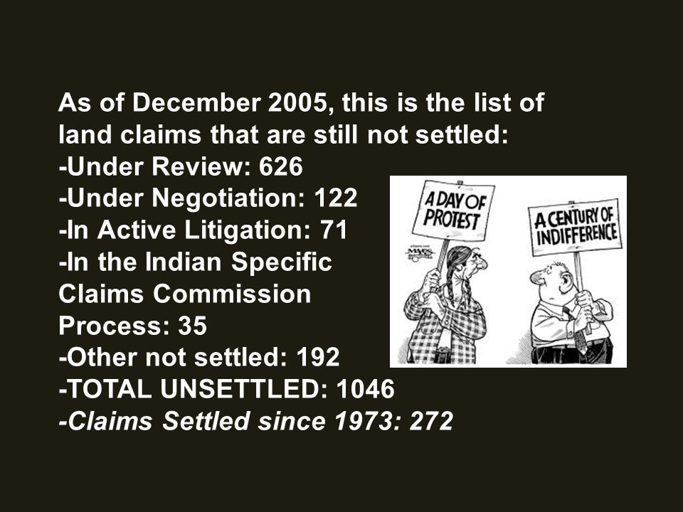 As of December 2005, this is the list of land claims that are still not settled: -Under Review: 626 -Under Negotiation: 122 -In Active Litigation: 71 -In the Indian Specific Claims Commission Process: 35 -Other not settled: 192 -TOTAL UNSETTLED: 1046 -Claims Settled since 1973: 272