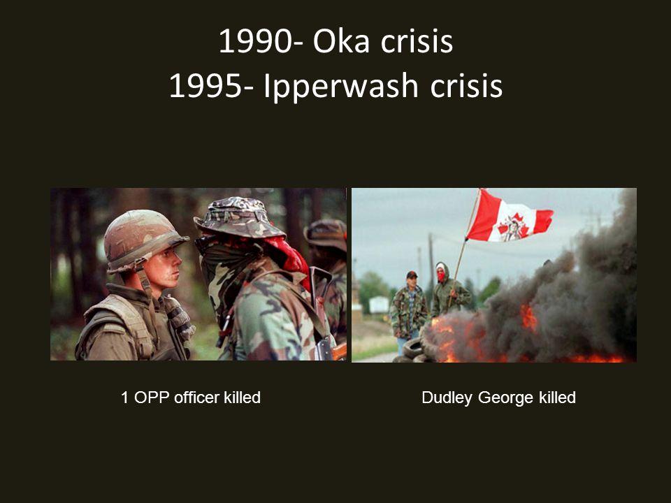 1990- Oka crisis 1995- Ipperwash crisis 1 OPP officer killedDudley George killed