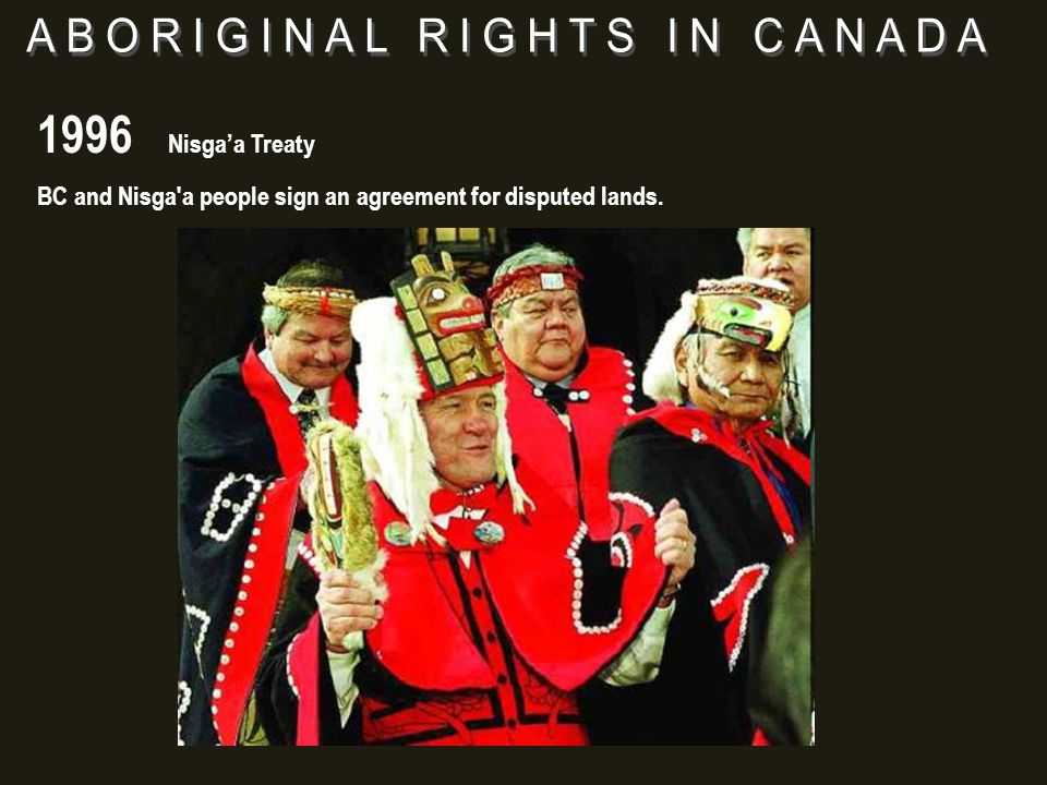 1996 Nisga'a Treaty BC and Nisga a people sign an agreement for disputed lands.