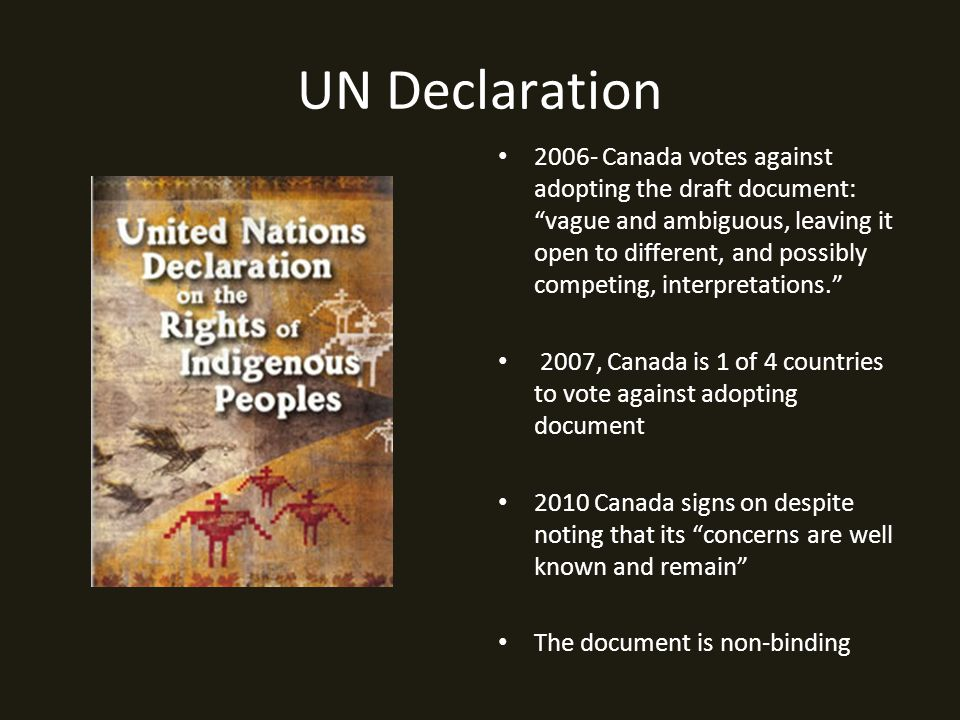 UN Declaration 2006- Canada votes against adopting the draft document: vague and ambiguous, leaving it open to different, and possibly competing, interpretations. 2007, Canada is 1 of 4 countries to vote against adopting document 2010 Canada signs on despite noting that its concerns are well known and remain The document is non-binding