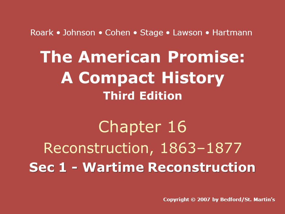 The American Promise: A Compact History Third Edition Chapter 16 Reconstruction, 1863–1877 Sec 1 - Wartime Reconstruction Copyright © 2007 by Bedford/