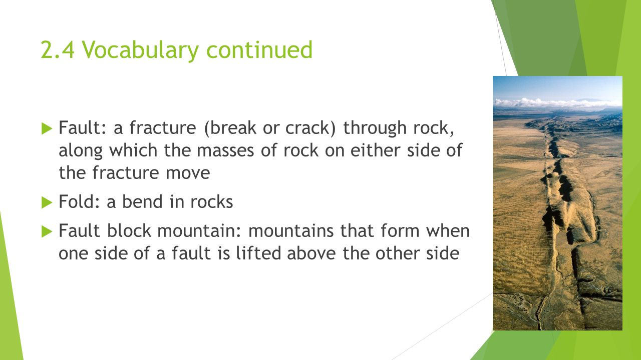 2.4 Vocabulary continued  Fault: a fracture (break or crack) through rock, along which the masses of rock on either side of the fracture move  Fold: a bend in rocks  Fault block mountain: mountains that form when one side of a fault is lifted above the other side