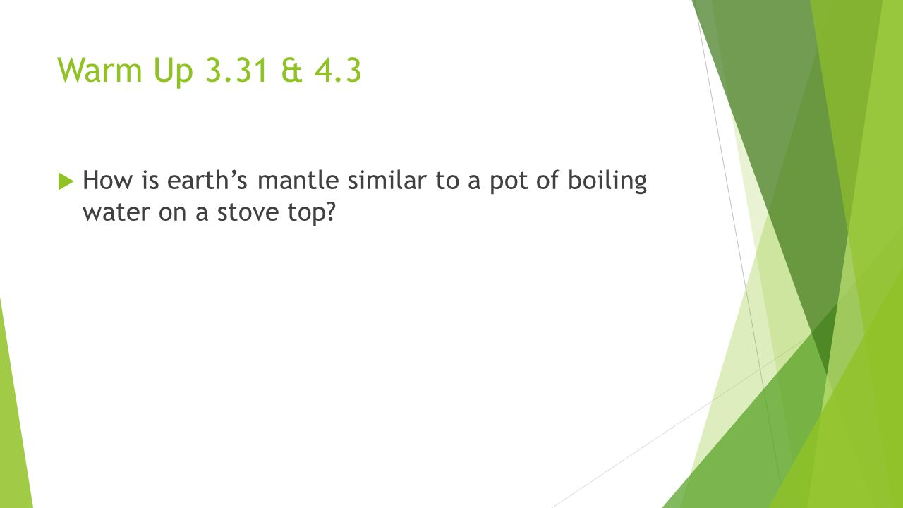 Warm Up 3.31 & 4.3  How is earth's mantle similar to a pot of boiling water on a stove top