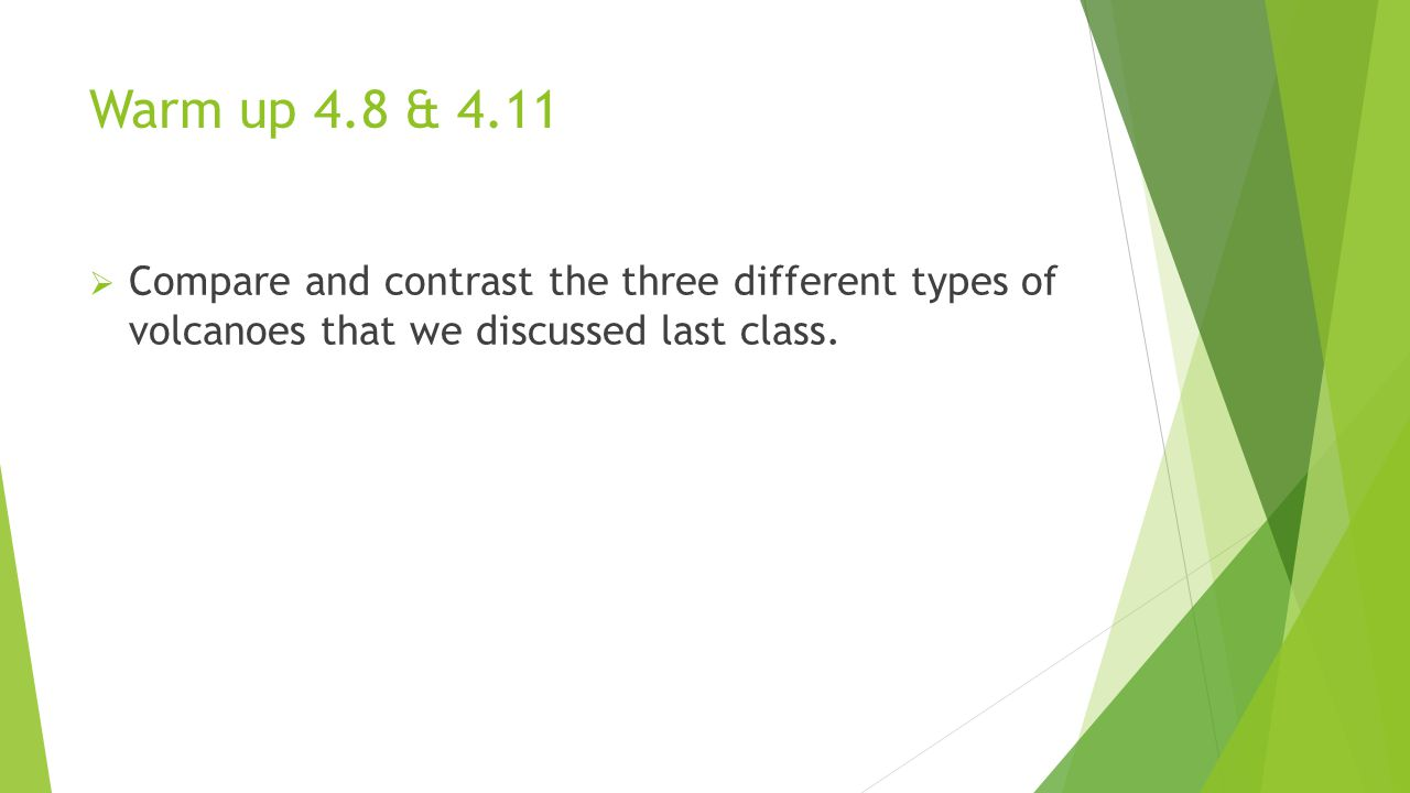Warm up 4.8 & 4.11  Compare and contrast the three different types of volcanoes that we discussed last class.