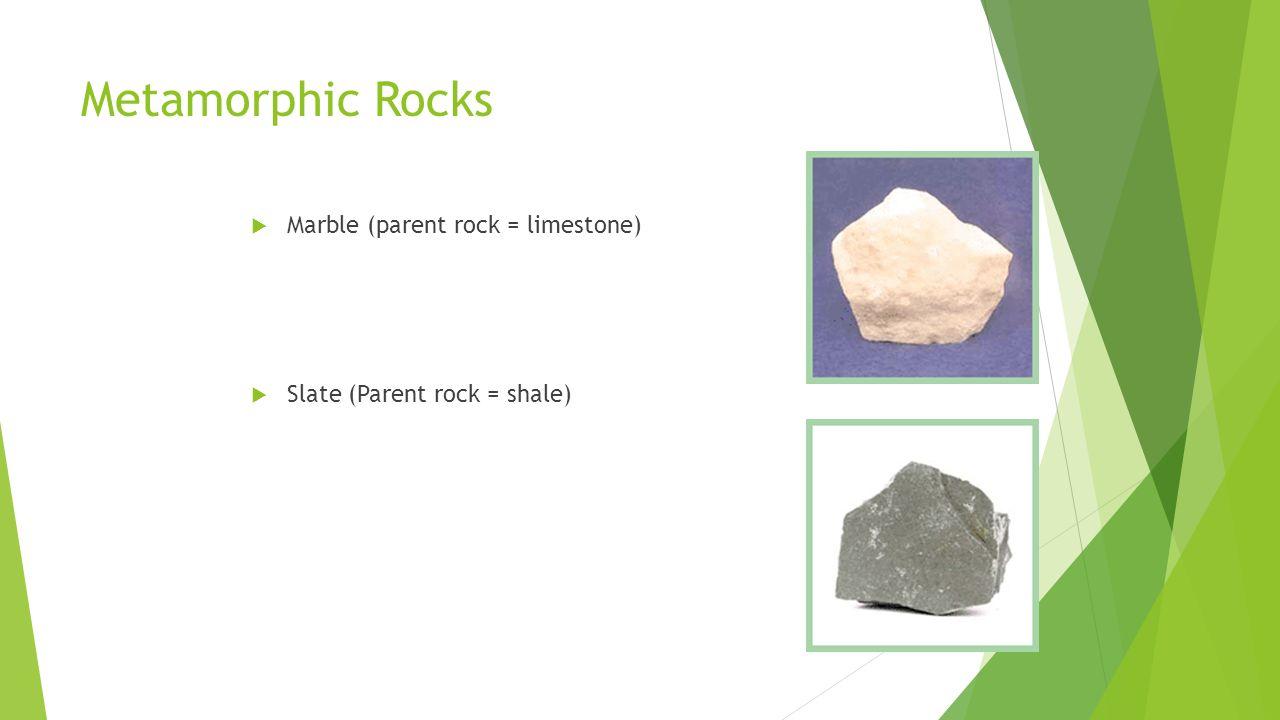 Metamorphic Rocks  Marble (parent rock = limestone)  Slate (Parent rock = shale)