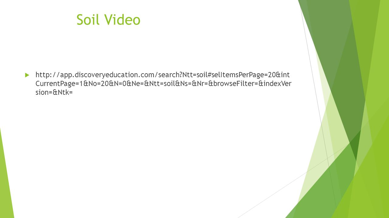 Soil Video  http://app.discoveryeducation.com/search Ntt=soil#selItemsPerPage=20&int CurrentPage=1&No=20&N=0&Ne=&Ntt=soil&Ns=&Nr=&browseFilter=&indexVer sion=&Ntk=