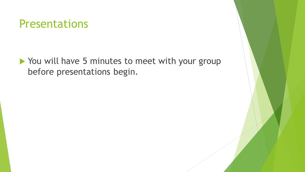 Presentations  You will have 5 minutes to meet with your group before presentations begin.