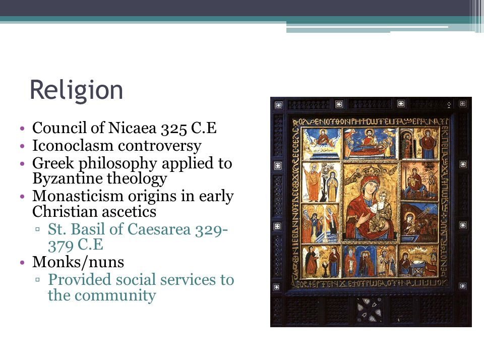 Religion Council of Nicaea 325 C.E Iconoclasm controversy Greek philosophy applied to Byzantine theology Monasticism origins in early Christian ascetics ▫St.
