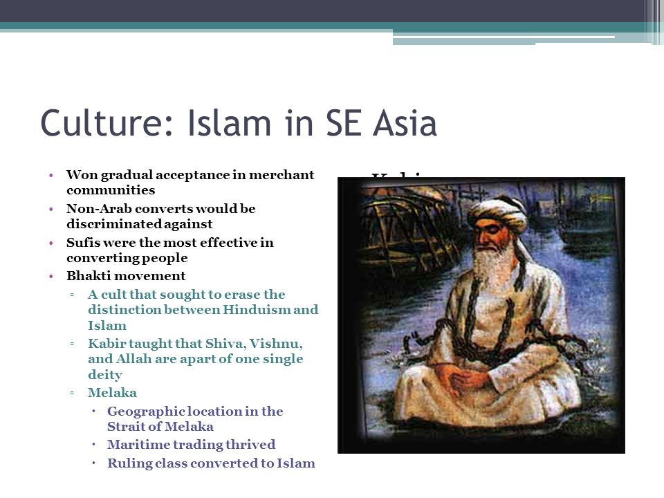 Culture: Islam in SE Asia Won gradual acceptance in merchant communities Non-Arab converts would be discriminated against Sufis were the most effectiv