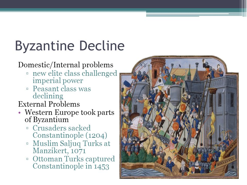 Byzantine Decline Domestic/Internal problems ▫new elite class challenged imperial power ▫Peasant class was declining External Problems Western Europe