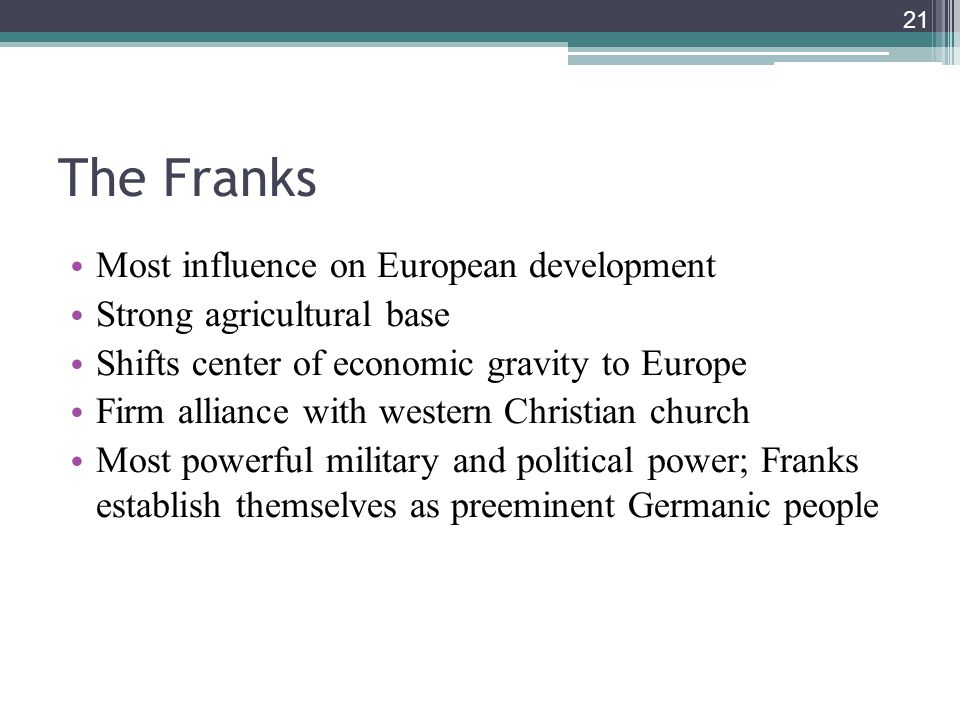 21 The Franks Most influence on European development Strong agricultural base Shifts center of economic gravity to Europe Firm alliance with western Christian church Most powerful military and political power; Franks establish themselves as preeminent Germanic people