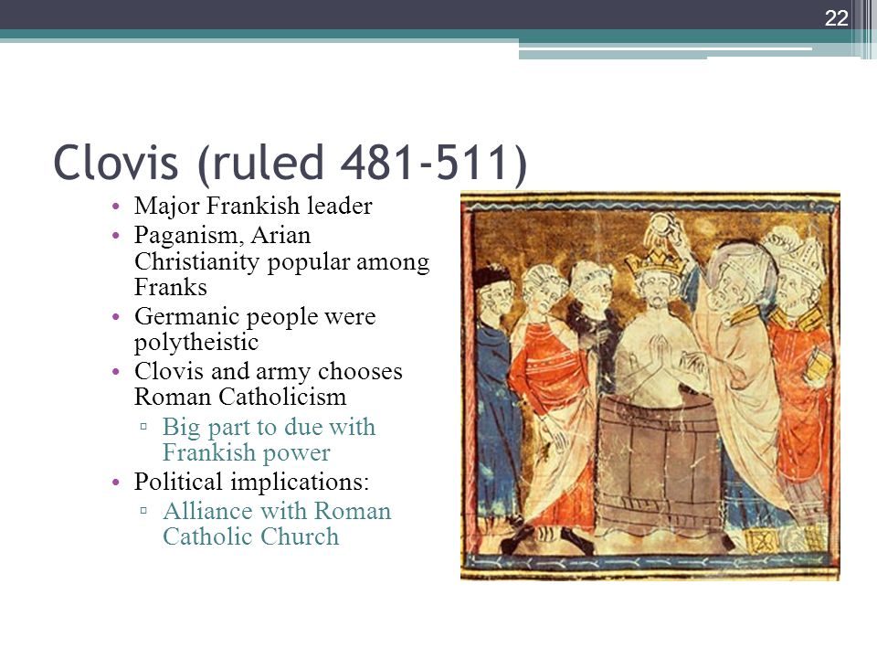 22 Clovis (ruled 481-511) Major Frankish leader Paganism, Arian Christianity popular among Franks Germanic people were polytheistic Clovis and army chooses Roman Catholicism ▫ Big part to due with Frankish power Political implications: ▫ Alliance with Roman Catholic Church