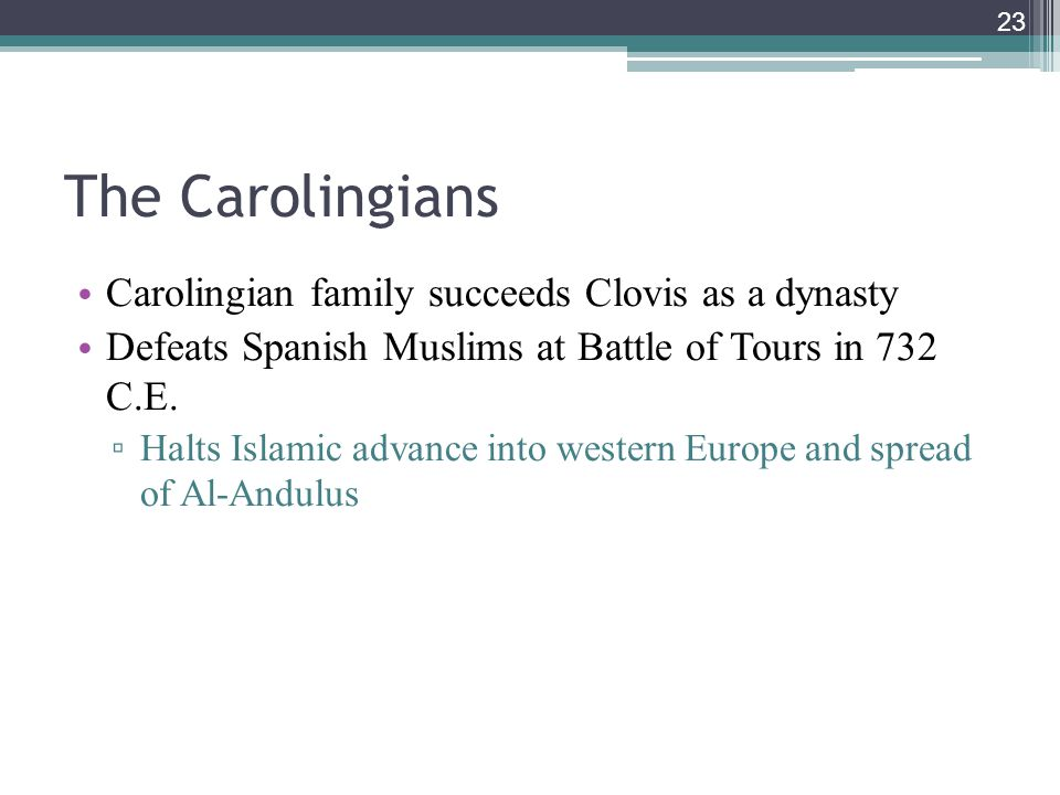 23 The Carolingians Carolingian family succeeds Clovis as a dynasty Defeats Spanish Muslims at Battle of Tours in 732 C.E. ▫ Halts Islamic advance int