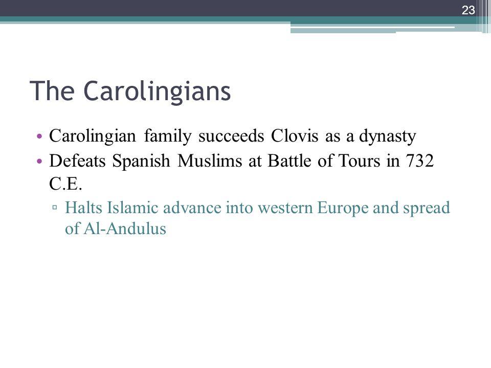 23 The Carolingians Carolingian family succeeds Clovis as a dynasty Defeats Spanish Muslims at Battle of Tours in 732 C.E.