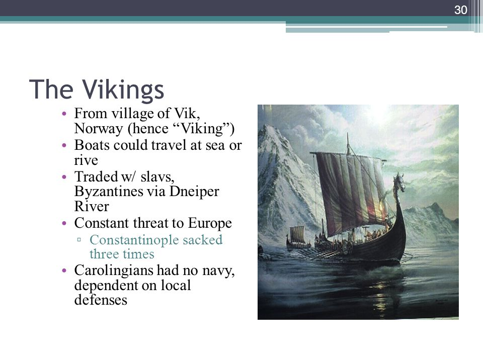 30 The Vikings From village of Vik, Norway (hence Viking ) Boats could travel at sea or rive Traded w/ slavs, Byzantines via Dneiper River Constant threat to Europe ▫ Constantinople sacked three times Carolingians had no navy, dependent on local defenses