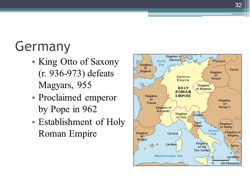 32 Germany King Otto of Saxony (r. 936-973) defeats Magyars, 955 Proclaimed emperor by Pope in 962 Establishment of Holy Roman Empire