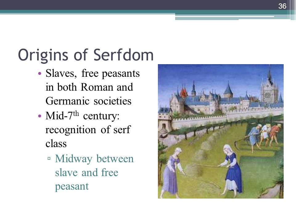 36 Origins of Serfdom Slaves, free peasants in both Roman and Germanic societies Mid-7 th century: recognition of serf class ▫ Midway between slave an