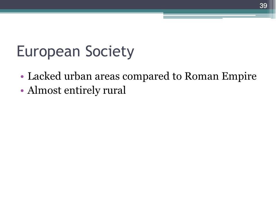 39 European Society Lacked urban areas compared to Roman Empire Almost entirely rural