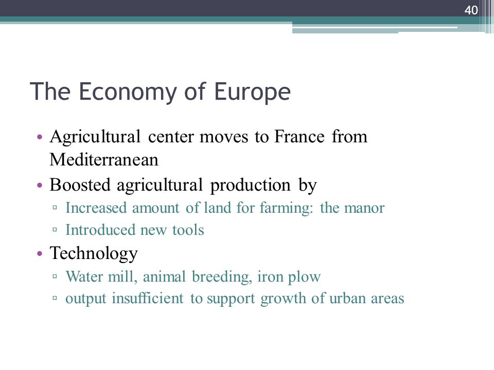 40 The Economy of Europe Agricultural center moves to France from Mediterranean Boosted agricultural production by ▫ Increased amount of land for farm