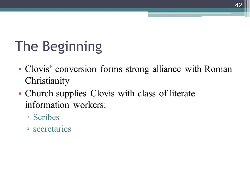 42 The Beginning Clovis' conversion forms strong alliance with Roman Christianity Church supplies Clovis with class of literate information workers: ▫ Scribes ▫ secretaries