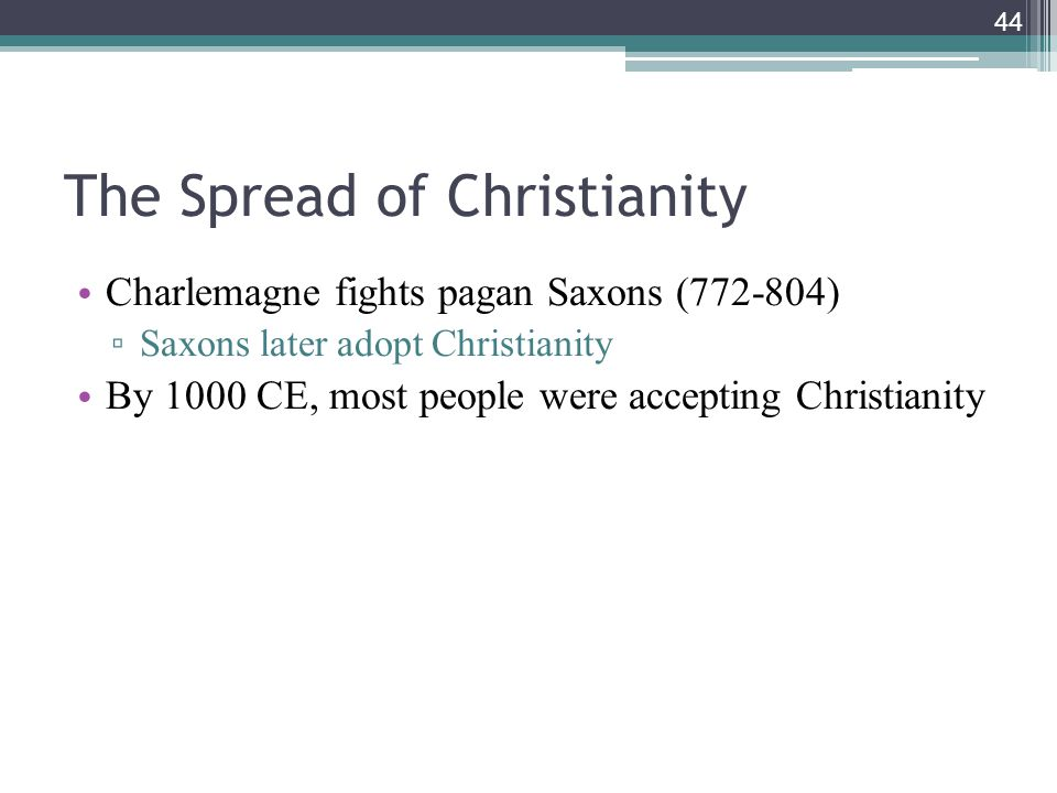 44 The Spread of Christianity Charlemagne fights pagan Saxons (772-804) ▫ Saxons later adopt Christianity By 1000 CE, most people were accepting Christianity
