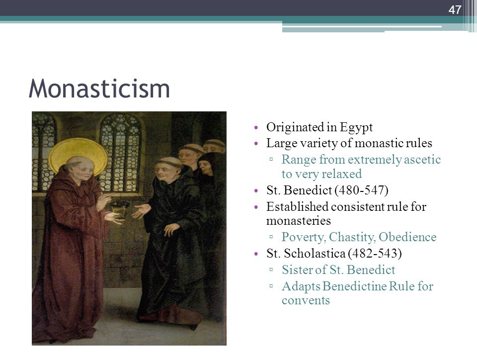 47 Monasticism Originated in Egypt Large variety of monastic rules ▫ Range from extremely ascetic to very relaxed St. Benedict (480-547) Established c