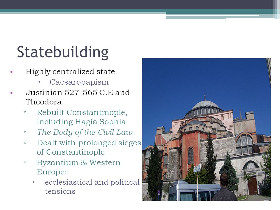 Statebuilding Highly centralized state  Caesaropapism Justinian 527-565 C.E and Theodora ▫ Rebuilt Constantinople, including Hagia Sophia ▫ The Body