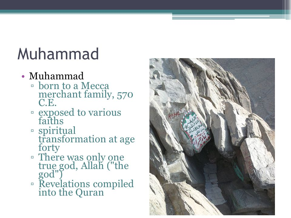 Muhammad ▫born to a Mecca merchant family, 570 C.E. ▫exposed to various faiths ▫spiritual transformation at age forty ▫There was only one true god, Al