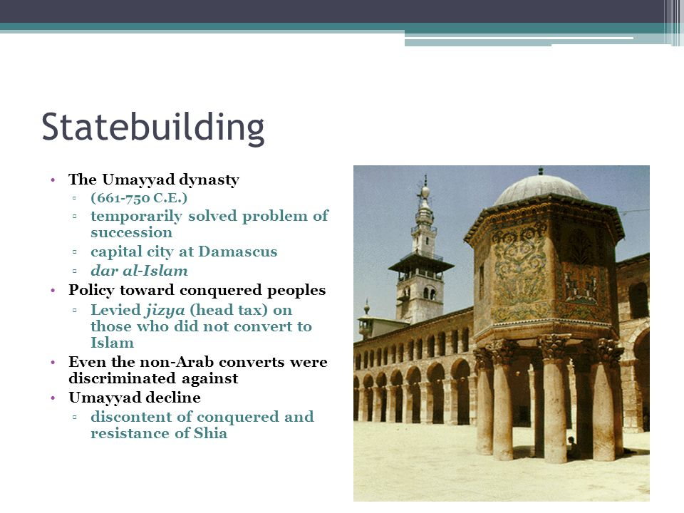 Statebuilding The Umayyad dynasty ▫(661-750 C.E.) ▫temporarily solved problem of succession ▫capital city at Damascus ▫dar al-Islam Policy toward conq