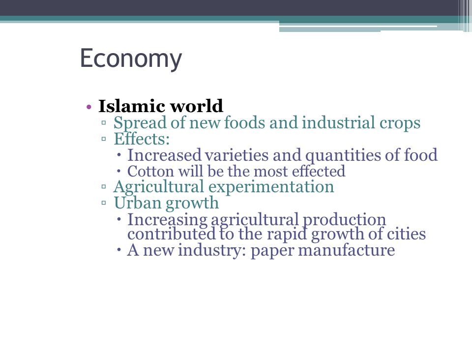 Economy Islamic world ▫Spread of new foods and industrial crops ▫Effects:  Increased varieties and quantities of food  Cotton will be the most effected ▫Agricultural experimentation ▫Urban growth  Increasing agricultural production contributed to the rapid growth of cities  A new industry: paper manufacture